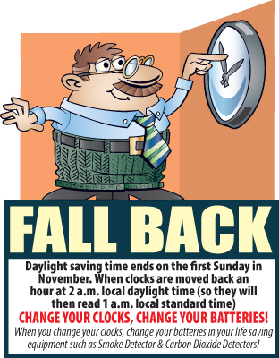 Fall Back! Daylight saving time ends on the first Sunday in November. When clocks are moved back an hour at 2 a.m. local daylight time (so they will then read 1 a.m. local standard time) CHANGE YOUR CLOCKS, CHANGE YOUR BATTERIES! When you change your clocks, change your batteries in your life saving equipment such as Smoke Detector & Carbon Dioxide Detectors!