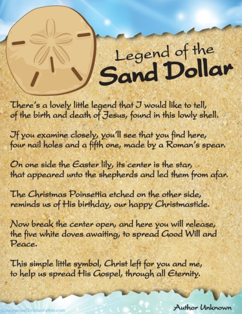 The Legend of the Sand Dollar The Sand Dollar Legend is an Easter and Christmas favorite which tells a story that includes the five slits representing the wounds on Christ when on the cross, the Easter lily with a star in the middle representing the star of Bethlehem and on the back is the outline of a Poinsettia, the Christmas flower. There's a lovely little legend that I would like to tell, of the birth and death of Jesus, found in this lowly shell. If you examine closely, you'll see that you find here, four nail holes and a fifth one, made by a Roman's spear. On one side the Easter lily, its center is the star, that appeared unto the shepherds and led them from afar. The Christmas Poinsettia etched on the other side, reminds us of His birthday, our happy Christmastide. Now break the center open, and here you will release, the five white doves awaiting, to spread Good Will and Peace. This simple little symbol, Christ left for you and me, to help us spread His Gospel, through all Eternity.