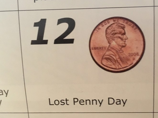 February 12 - Lost a Penny Day - Pennies don't seem like much alone, together they add up. Use this day to gather up your loose change and donate it to charity or someone in need.