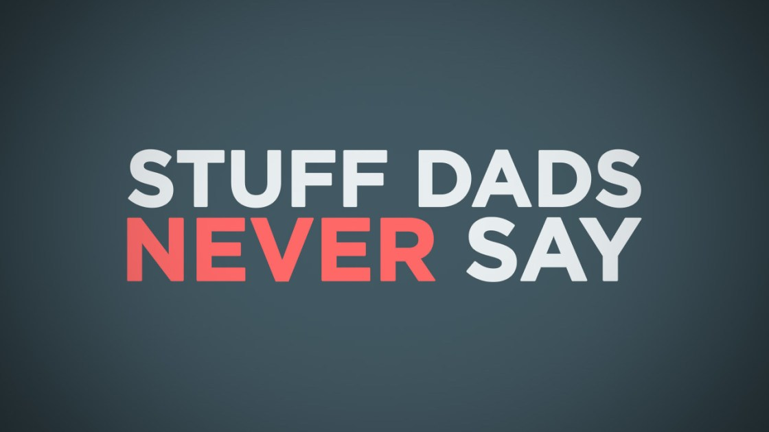 Stuff Dads Never Say