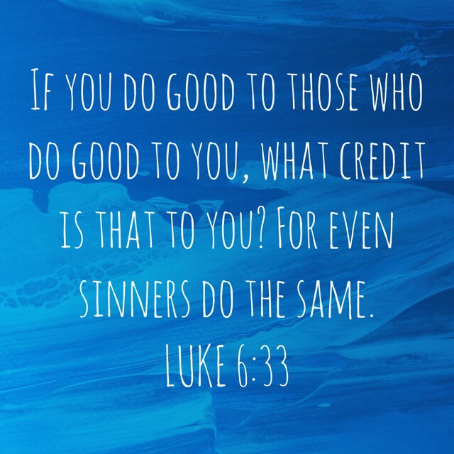 """VOTD June 5, 2019 """"If you do good to those who do good to you, what credit is that to you? For even sinners do the same."""" LUKE 6:33 NASB"""