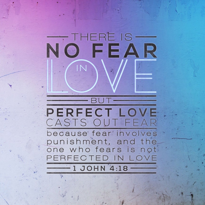 VOTD July 2, 2019 - There is no fear in love; but perfect love casts out fear, because fear involves punishment, and the one who fears is not perfected in love. 1 JOHN‬ ‭4:18‬ ‭NASB‬‬