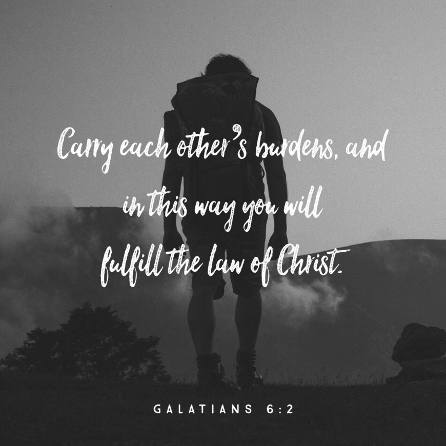 VOTD July 13, 2019 - Bear one another's burdens, and thereby fulfill the law of Christ. GALATIANS 6:2 NASB