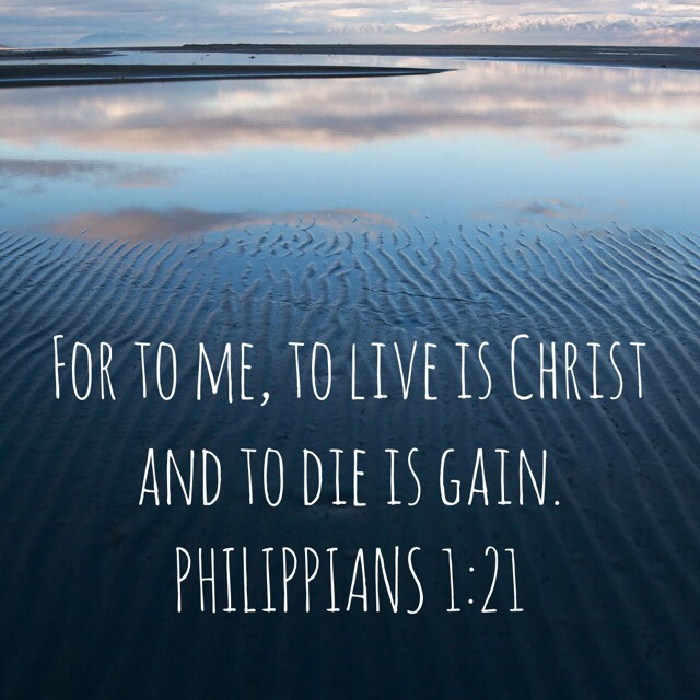 VOTD July 15, 2019 - For to me, to live is Christ and to die is gain. PHILIPPIANS 1:21 NASB