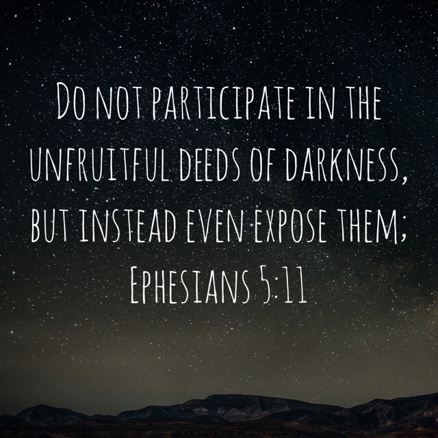 VOTD July 23 - Do not participate in the unfruitful deeds of darkness, but instead even expose them. Ephesians‬ ‭5:11‬ ‭NASB‬‬