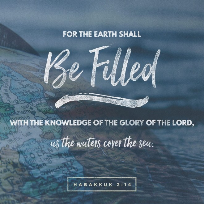 VOTD August 24 - For the earth will be filled With the knowledge of the glory of the LORD, As the waters cover the sea. Habakkuk‬ ‭2:14‬ ‭NASB‬‬