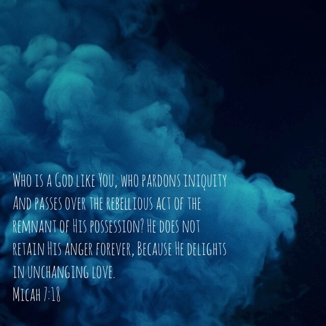VOTD August 28 - Who is a God like You, who pardons iniquity And passes over the rebellious act of the remnant of His possession? He does not retain His anger forever, Because He delights in unchanging love. Micah 7:18 NASB