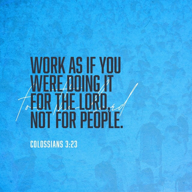 VOTD September 11 - Whatever you do, do your work heartily, as for the Lord rather than for men, knowing that from the Lord you will receive the reward of the inheritance. It is the Lord Christ whom you serve. Colossians 3:23-24 NASB