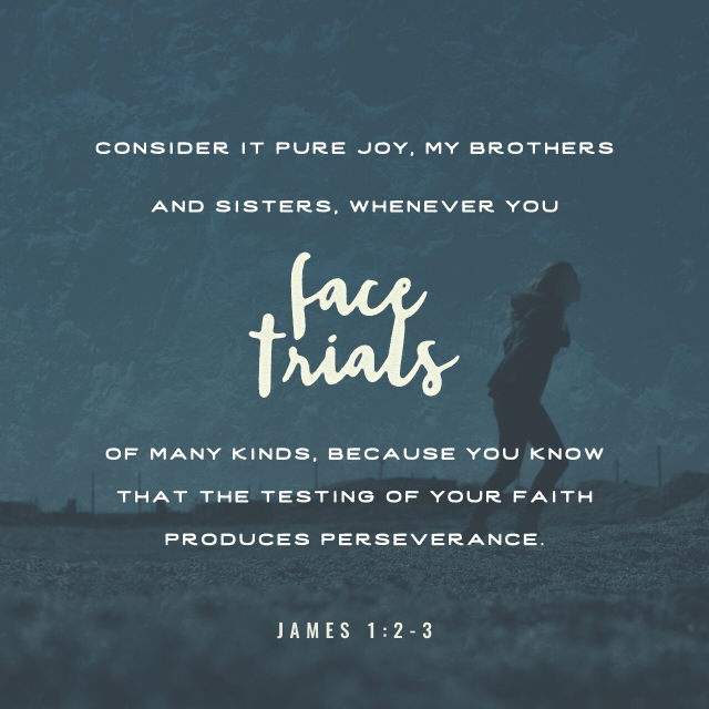 VOTD October 4 - Consider it all joy, my brethren, when you encounter various trials, knowing that the testing of your faith produces endurance. James 1:2-3 NASB
