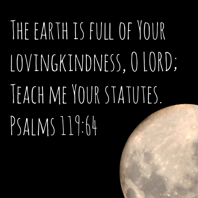 VOTD October 5 - The earth is full of Your lovingkindness, O LORD; Teach me Your statutes. Psalm 119:64‬ ‭NASB‬‬
