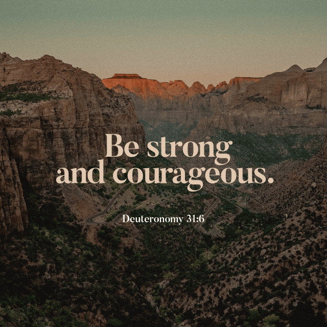 VOTD October 16 - Be strong and courageous, do not be afraid or tremble at them, for the LORD your God is the one who goes with you. He will not fail you or forsake you. Deuteronomy 31:6 NASB