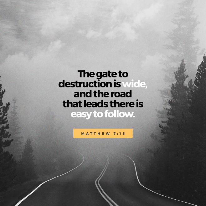 """VOTD October 9 - """"""""Enter through the narrow gate; for the gate is wide and the way is broad that leads to destruction, and there are many who enter through it. For the gate is small and the way is narrow that leads to life, and there are few who find it.""""  Matthew 7:13-14 NASB"""