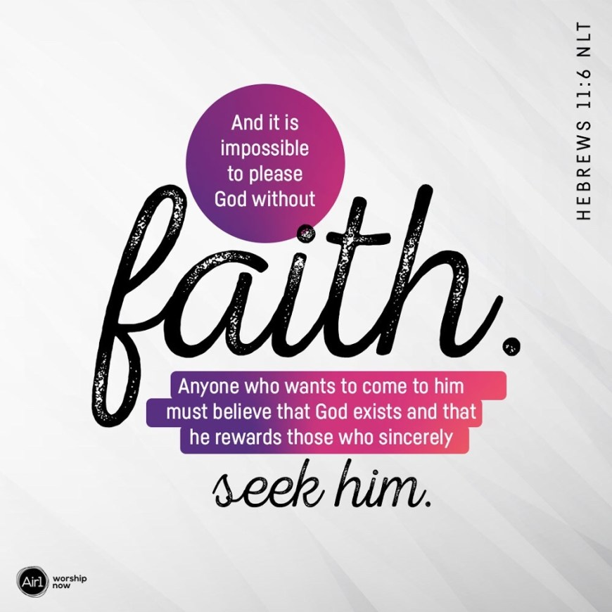 VOTD December 13 - And it is impossible to please God without faith. Anyone who wants to come to him must believe that God exists and that he rewards those who sincerely seek him. Hewbrews 11:6 NLT (Air1 Image)