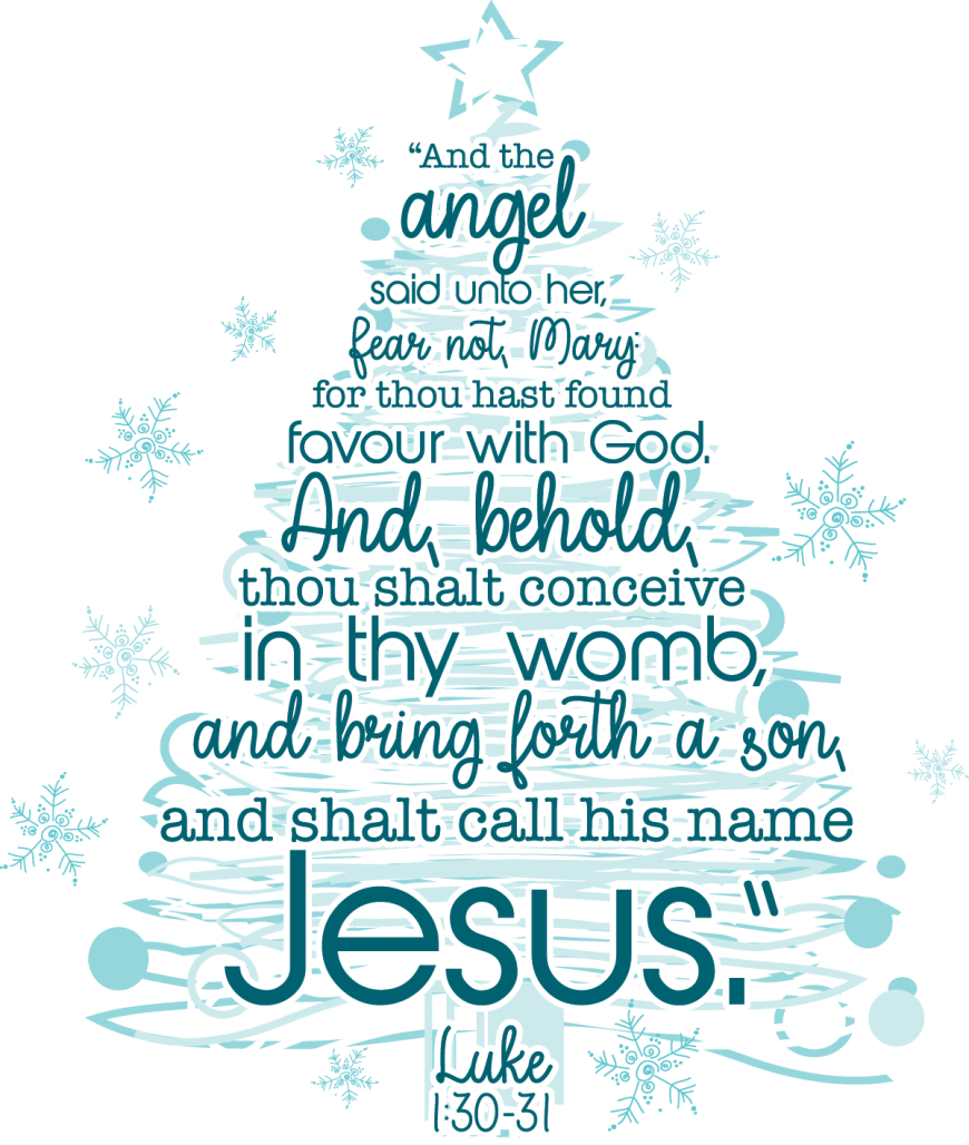 And the angel said unto her, fear not, Mary for thou hast found favour with God. And behold, thou shalt conceive in they womb, and bring forth a son, and shalt call his name Jesus. Luke 1:30-31