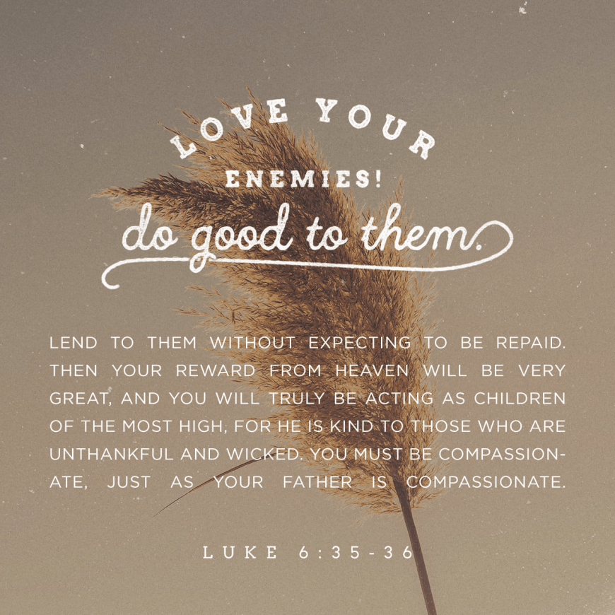 "VOTD February 1 - ""But love your enemies, and do good, and lend, expecting nothing in return; and your reward will be great, and you will be sons of the Most High; for He Himself is kind to ungrateful and evil men."" ‭‭Luke‬ ‭6:35‬ ‭NASB‬‬"