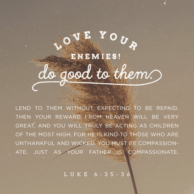 """VOTD February 1 - """"But love your enemies, and do good, and lend, expecting nothing in return; and your reward will be great, and you will be sons of the Most High; for He Himself is kind to ungrateful and evil men."""" Luke 6:35 NASB"""