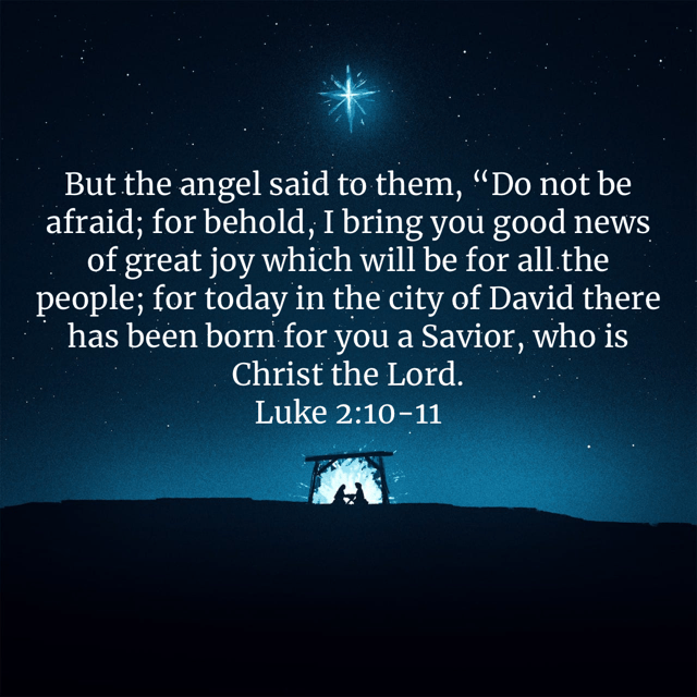 """""""But the angel said to them, """"Do not be afraid; for behold, I bring you good news of great joy which will be for all the people; for today in the city of David there has been born for you a Savior, who is Christ the Lord."""" Luke 2:10-11 NASB"""