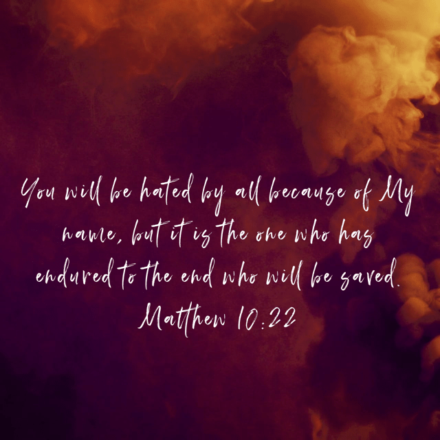 """VOTD February 4 - """"You will be hated by all because of My name, but it is the one who has endured to the end who will be saved."""" Matthew 10:22 NASB"""