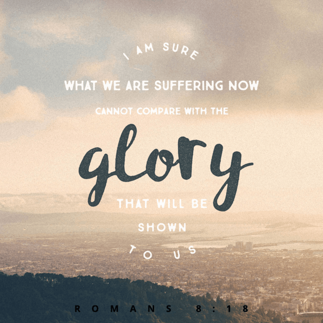 """VOTD February 12 - """"For I consider that the sufferings of this present time are not worthy to be compared with the glory that is to be revealed to us."""" Romans 8:18 NASB"""