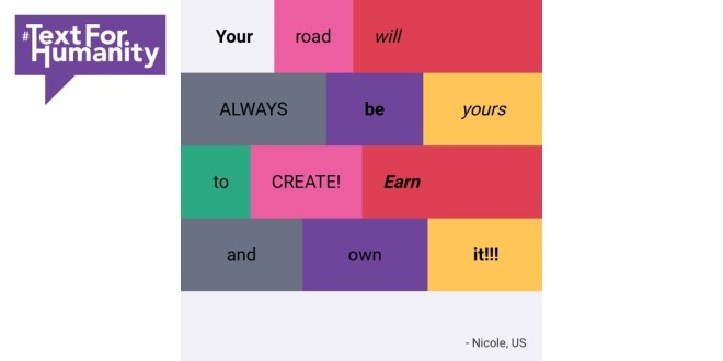 Text for Humanity - Your road will always be yours to create! Earn and own it!!! Nicole, US