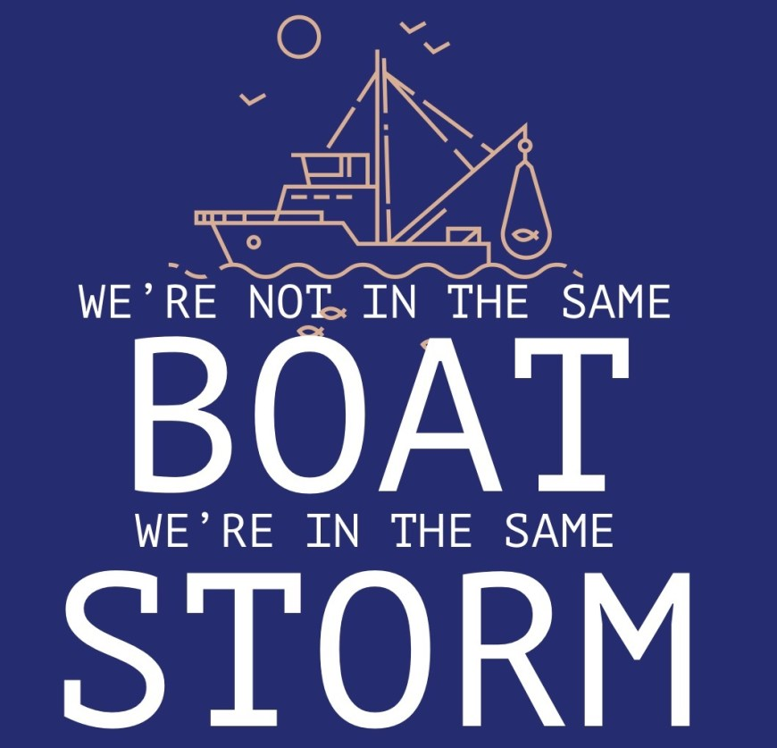 We're not in the same boat, We're in the same storm - a lot of people are saying we are all in the same boat with the pandemic going on. I heard on the radio they said, that were are not all in the same boat, just the same storm.