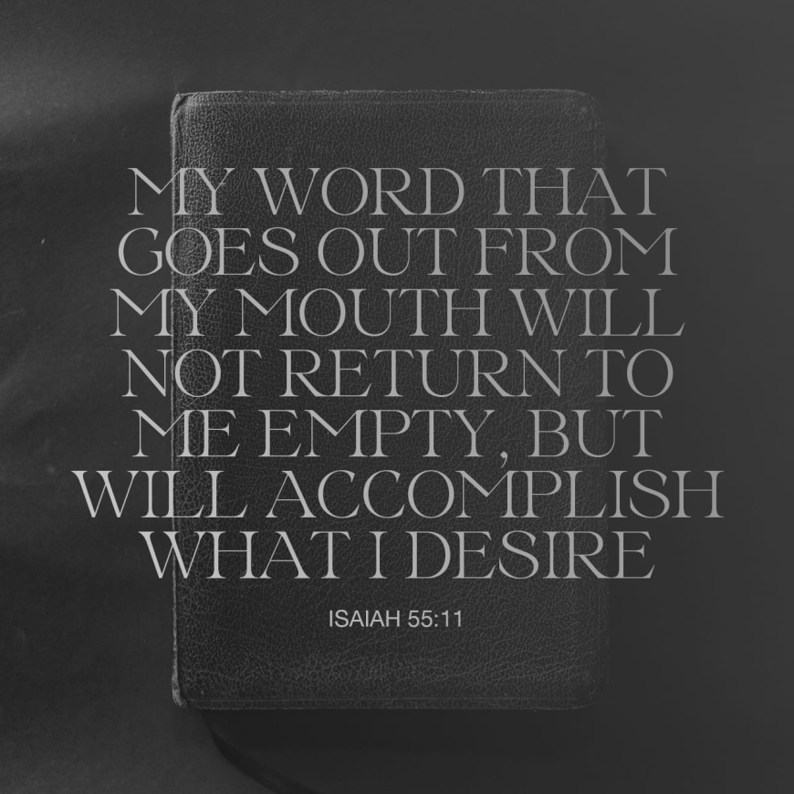 """VOTD May 7 - """"So will My word be which goes forth from My mouth; It will not return to Me empty, Without accomplishing what I desire, And without succeeding in the matter for which I sent it."""" Isaiah 55:11 NASB"""