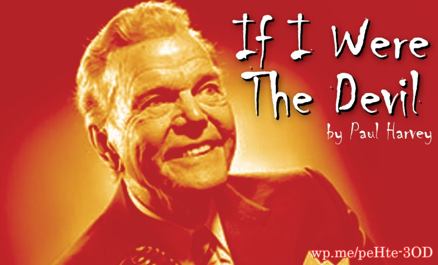 If I Were the Devil by Paul Harvey - a news commentary from Paul Harvey about what it would be like if he was the devil. His comment was true then and still true today! It sounds as if it came out in the news today! #IfIWereTheDevil #PaulHarvey