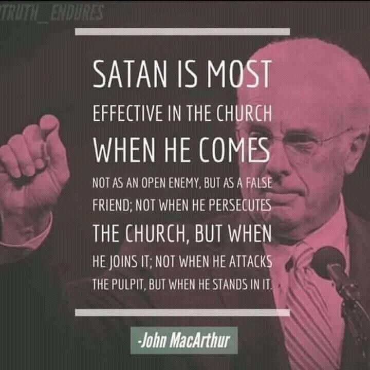 Satan is most effective in the church when he comes ... A quote from John MacArthur. #JohnMaArthur  Satan is most effective in the Church when he comes not as an open enemy, but as a false friend; not when he persecutes the Church, but when he joins it; not when he attacks the pulpit, but when he stands in it.