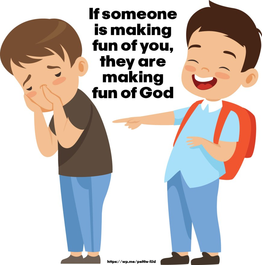 If someone is making fun of you, they are making fun of God! It's that simple! I say this because we are all created in the image of God.