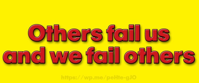 Others fail us and we fail others. But there is one person that will never fail us!