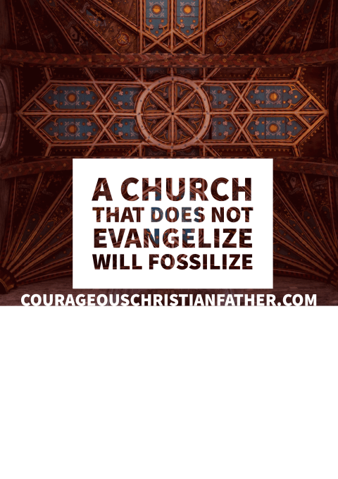 A church that does not evangelize will fossilize - Meaning the church will die!