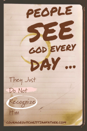 People see God every day they just do not recognize Him