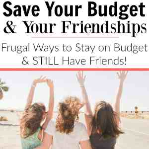 Save Your Budget & Your Friendships: Frugal Ways to Stay on Budget and STILL Have Friends!