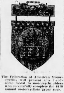 In 1918 the federation of American motorcycles will award a handsome bronze medal to each rider completing the tour.