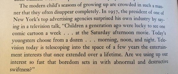"""The modern child's seasons of growing up are crowded in such a manner that they often disappear completely. In 1957, the president of one of New York's top advertising agencies surprised his own industry by saying in a television talk, """"Children a generation ago were lucky to see on comic cartoon a week ... at the Saturday afternoon movie. Today's youngsters choose from a dozen ... morning, noon, and night. Television today is telescoping into the space of a few years the entertainment interests that once extended over a lifetime. Are we using up our interest so fast that boredom sets in with abnormal and destructive swiftness?"""""""