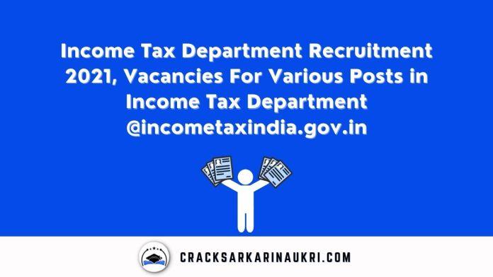 Income Tax Department Recruitment 2021, Vacancies For Various Posts in Income Tax Department @incometaxindia.gov.in