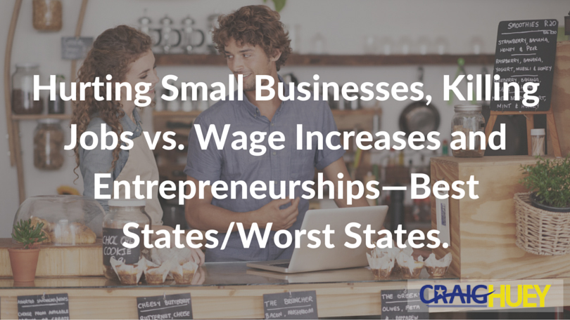 Hurting Small Businesses, Killing Jobs vs. Wage Increases and Entrepreneurships—Best States/Worst States.