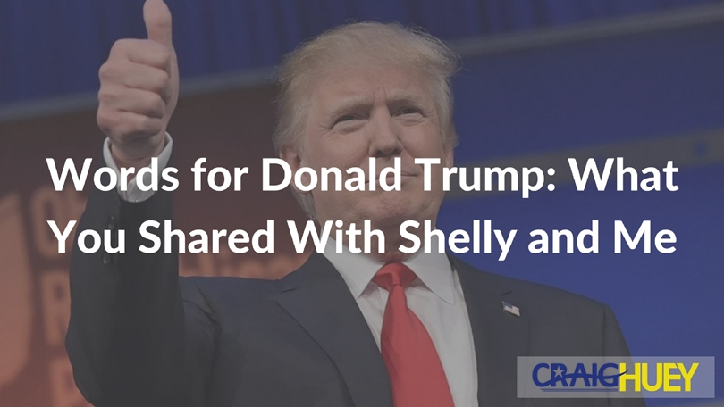 Words for Donald Trump: What You Shared With Shelly and Me