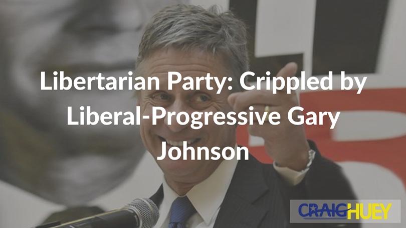 Libertarian Party: Crippled by Liberal-Progressive Gary Johnson