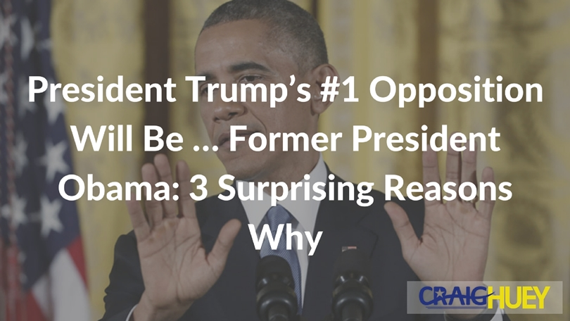 President Trump's #1 Opposition Will Be … Former President Obama: 3 Surprising Reasons Why