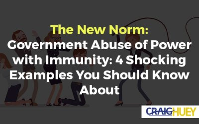 The New Norm: Government Abuse of Power with Immunity: 4 Shocking Examples You Should Know About