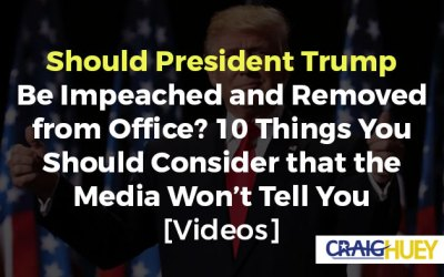Should President Trump Be Impeached and Removed from Office? 10 Things You Should Consider that the Media Won't Tell You [Videos]