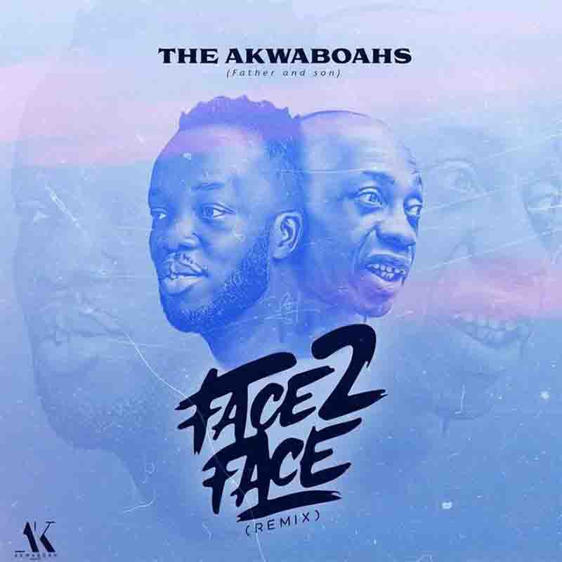 The Akwaboahs Father And Son Face 2 Face Remix