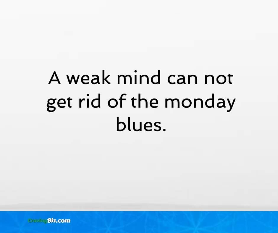 A weak mind can not get rid of the monday blues.