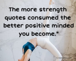 """The more strength quotes consumed the better positive minded you become."""""""