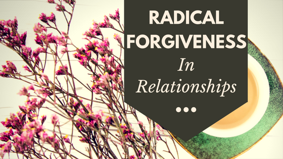 A Lesson in Radical Forgiveness in Relationships -