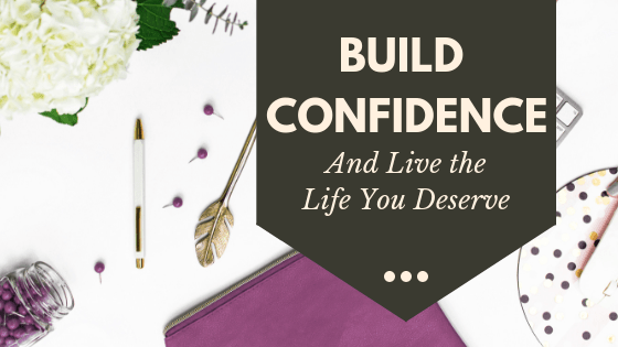 How to build confidence and lead the life you deserve