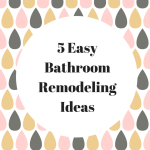 5 Easy Bathroom Remodeling Ideas