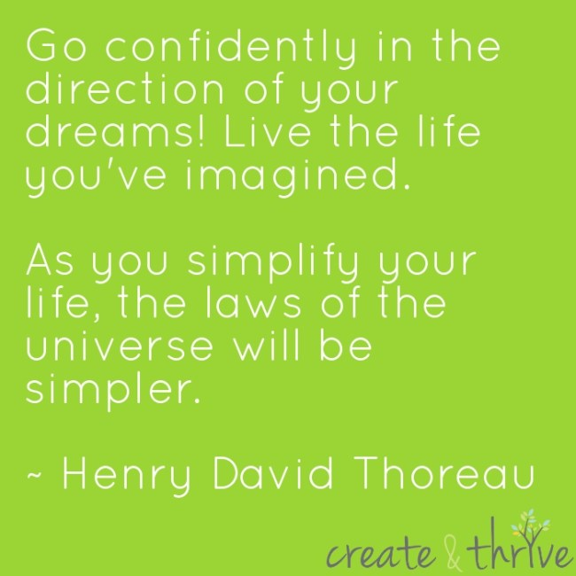 Go confidently in the direction of your dreams! Live the life you've imagined. As you simplify your life, the laws of the universe will be simpler. ~ Henry David Thoreau