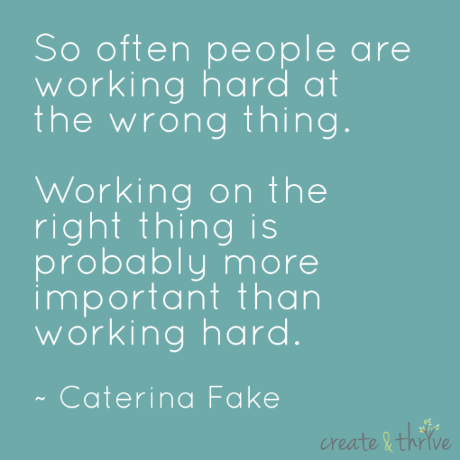 So often people are working hard on the wrong thing. Working on the right thing is probably more important thatn working hard. ~ Caterina Fake